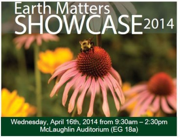 Earth Matters Showcase 2014, Wednesday, April 16, 2014 from 9:30 a.m. - 2:30 p.m. McLaughlin Auditorium (EG 18a)