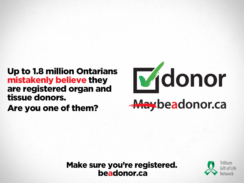 Make you're registered as a organ and tissue donor. Check online at beadonor.ca